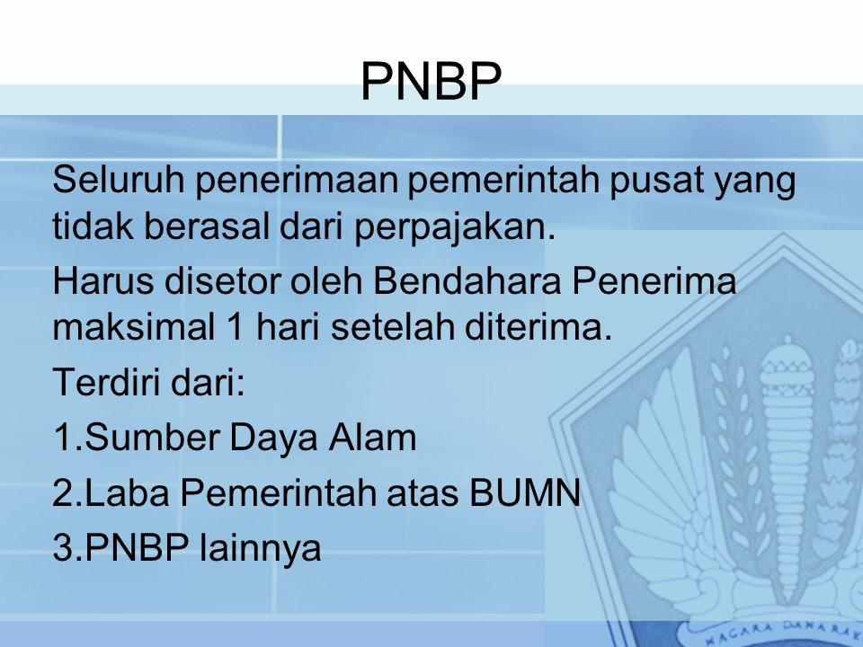PNBP Seluruh penerimaan pemerintah pusat yang tidak berasal dari perpajakan. Harus disetor oleh Bendahara Penerima maksimal 1 hari setelah diterima.