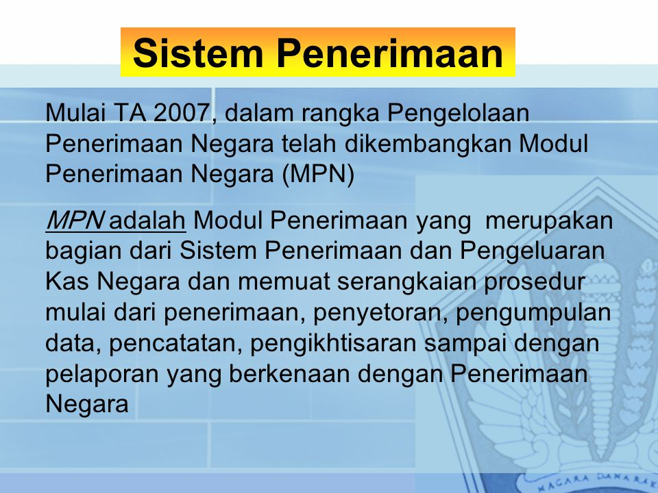 Sistem Penerimaan Mulai TA 2007, dalam rangka Pengelolaan Penerimaan Negara telah dikembangkan Modul Penerimaan Negara (MPN)