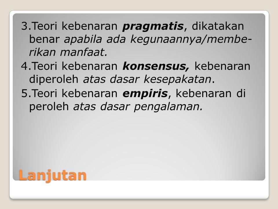3.Teori kebenaran pragmatis, dikatakan benar apabila ada kegunaannya/membe- rikan manfaat.