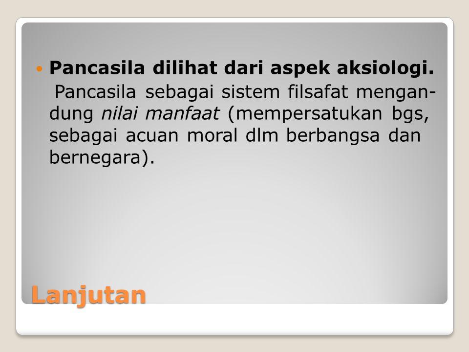 Lanjutan Pancasila dilihat dari aspek aksiologi.