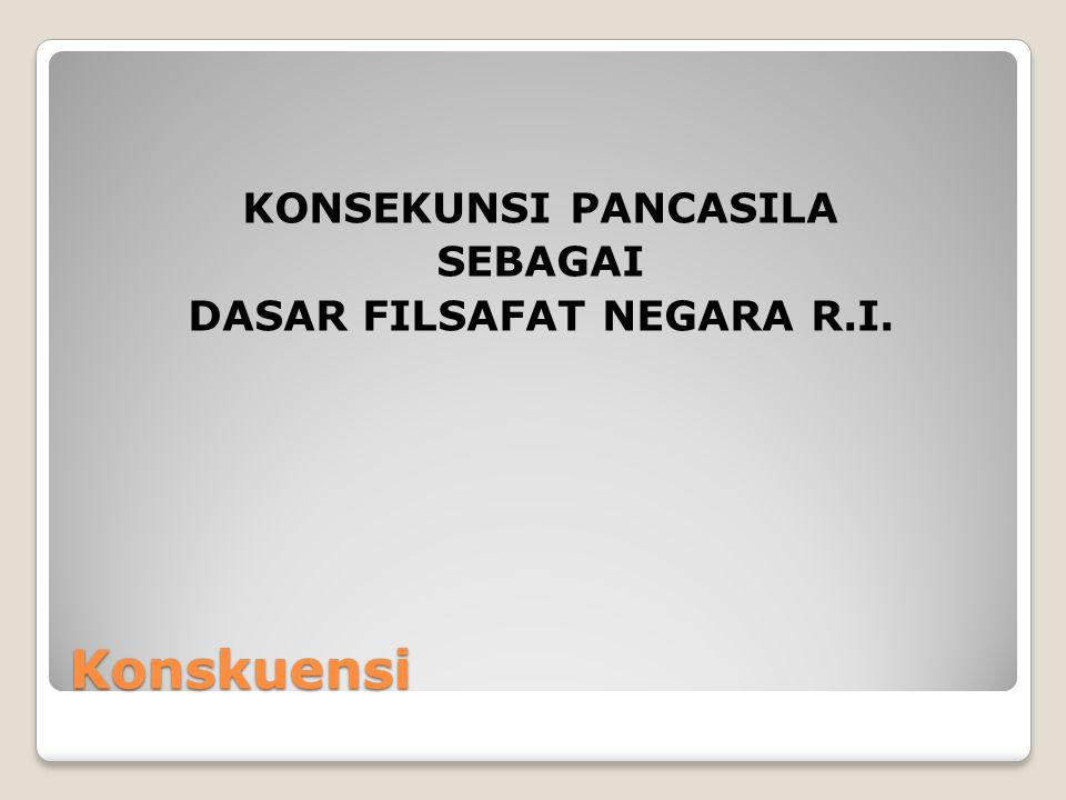 KONSEKUNSI PANCASILA SEBAGAI DASAR FILSAFAT NEGARA R.I.