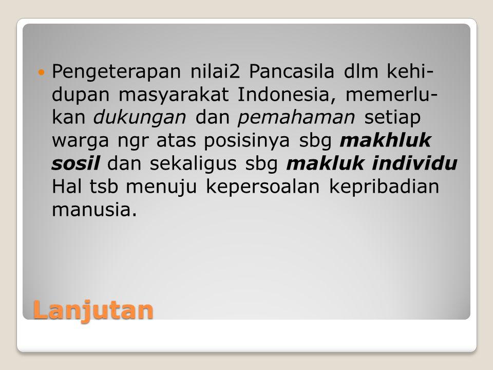 Pengeterapan nilai2 Pancasila dlm kehi- dupan masyarakat Indonesia, memerlu- kan dukungan dan pemahaman setiap warga ngr atas posisinya sbg makhluk sosil dan sekaligus sbg makluk individu Hal tsb menuju kepersoalan kepribadian manusia.