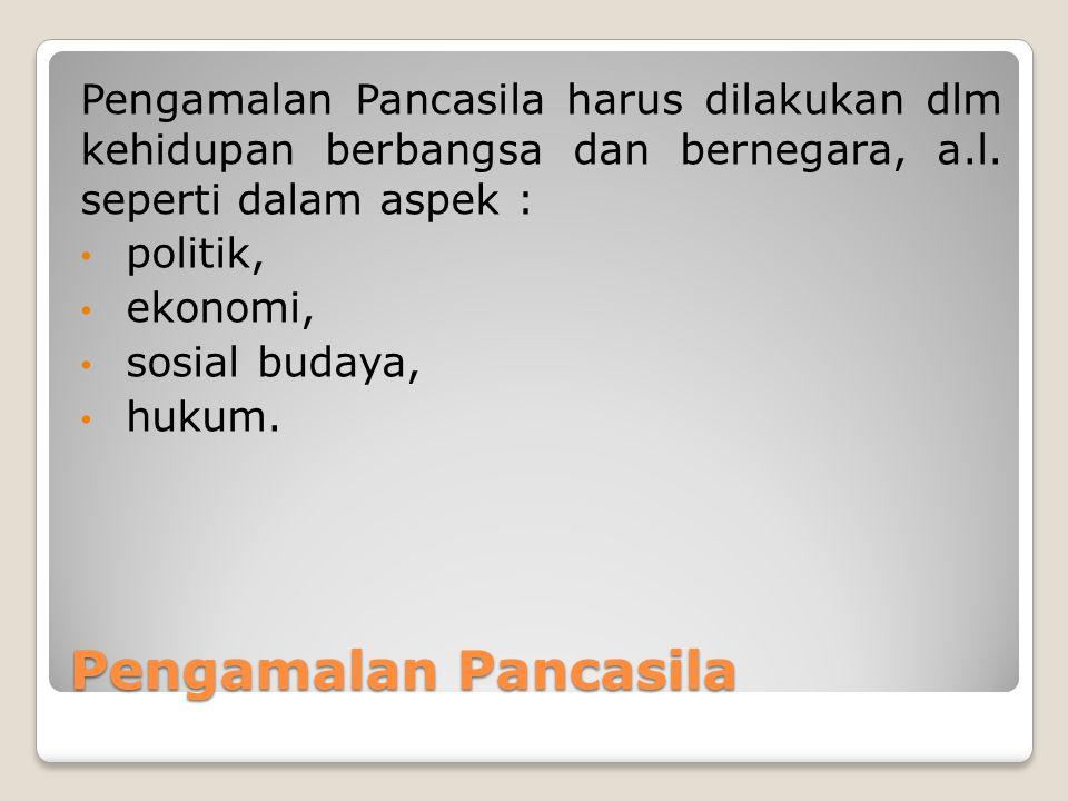 Pengamalan Pancasila harus dilakukan dlm kehidupan berbangsa dan bernegara, a.l. seperti dalam aspek :