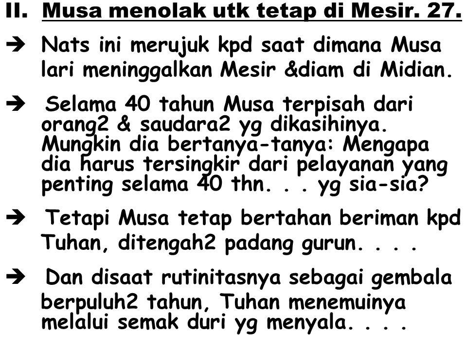 II. Musa menolak utk tetap di Mesir. 27.