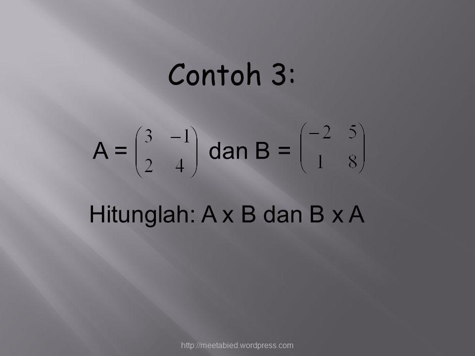 Contoh 3: A = dan B = Hitunglah: A x B dan B x A
