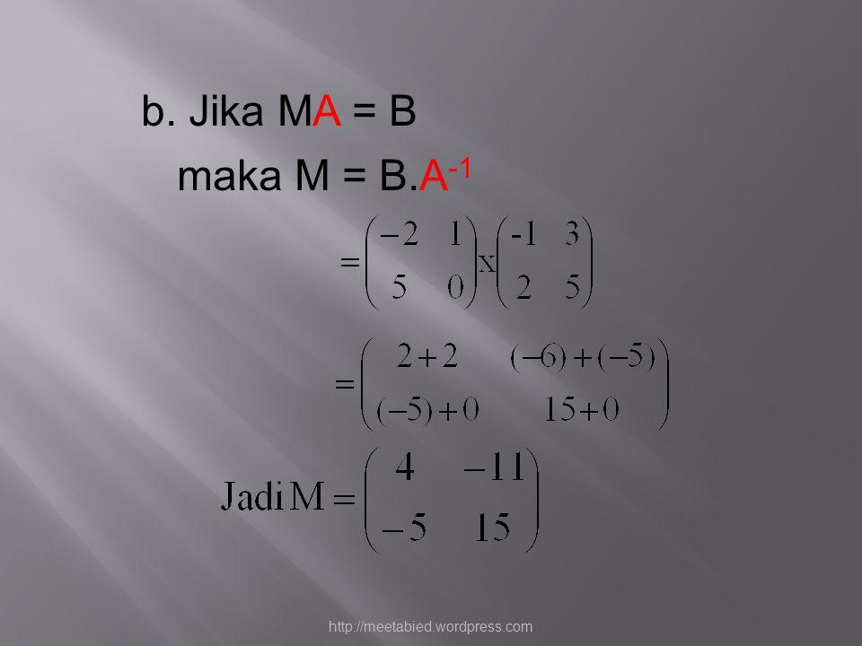 b. Jika MA = B maka M = B.A-1 http://meetabied.wordpress.com