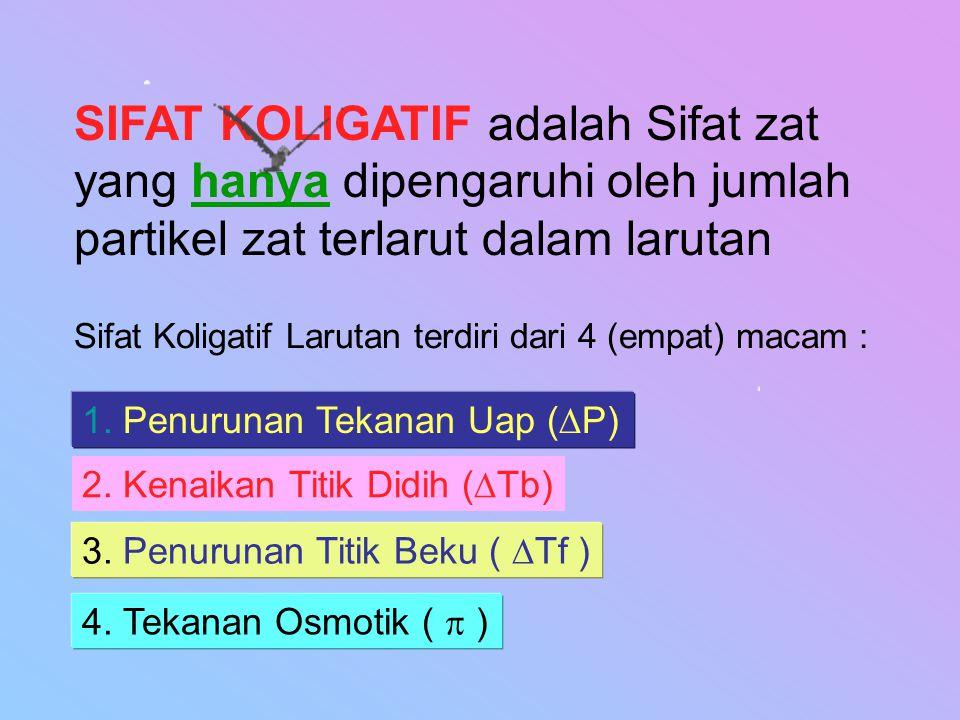 SIFAT KOLIGATIF adalah Sifat zat yang hanya dipengaruhi oleh jumlah partikel zat terlarut dalam larutan
