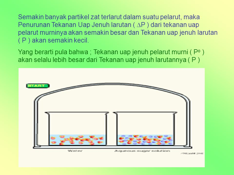 Semakin banyak partikel zat terlarut dalam suatu pelarut, maka Penurunan Tekanan Uap Jenuh larutan ( P ) dari tekanan uap pelarut murninya akan semakin besar dan Tekanan uap jenuh larutan ( P ) akan semakin kecil.