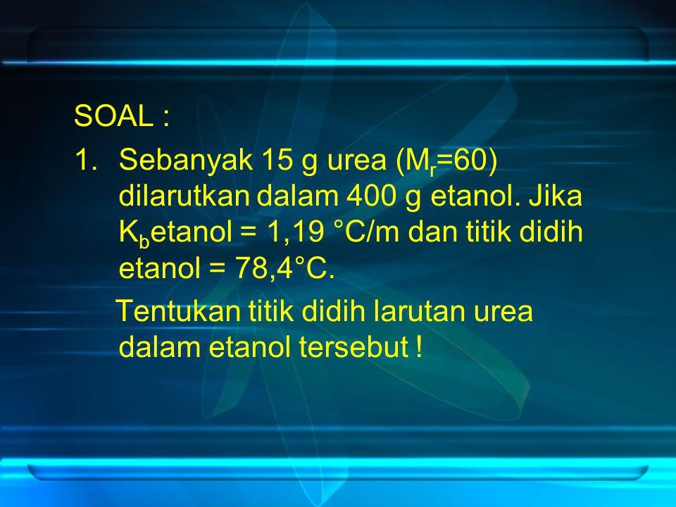 SOAL : Sebanyak 15 g urea (Mr=60) dilarutkan dalam 400 g etanol. Jika Kbetanol = 1,19 °C/m dan titik didih etanol = 78,4°C.