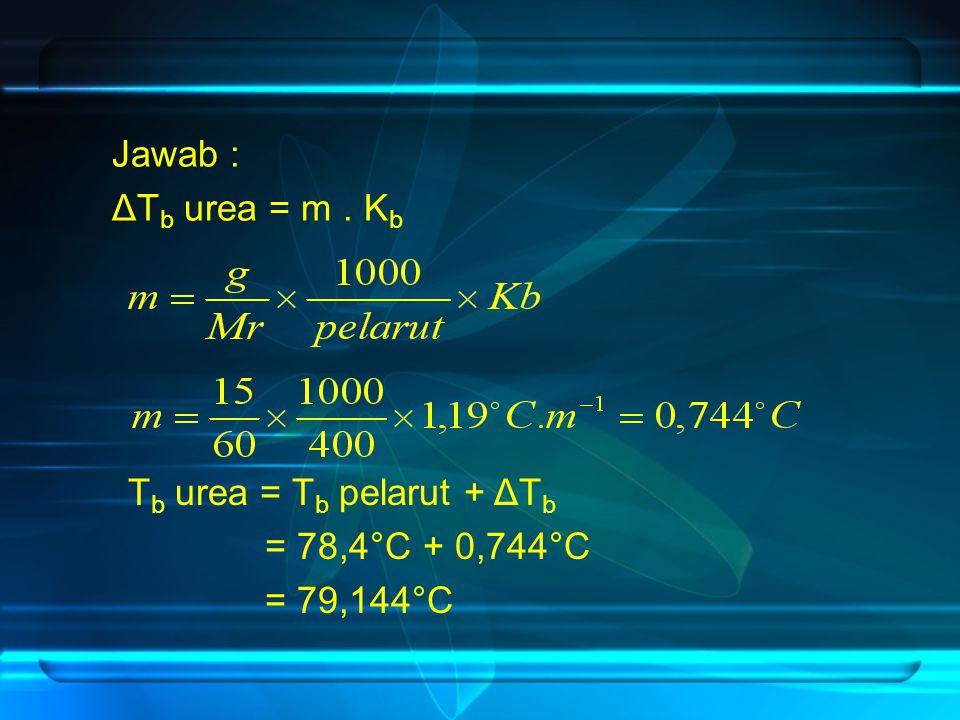 Jawab : ΔTb urea = m . Kb Tb urea = Tb pelarut + ΔTb = 78,4°C + 0,744°C = 79,144°C