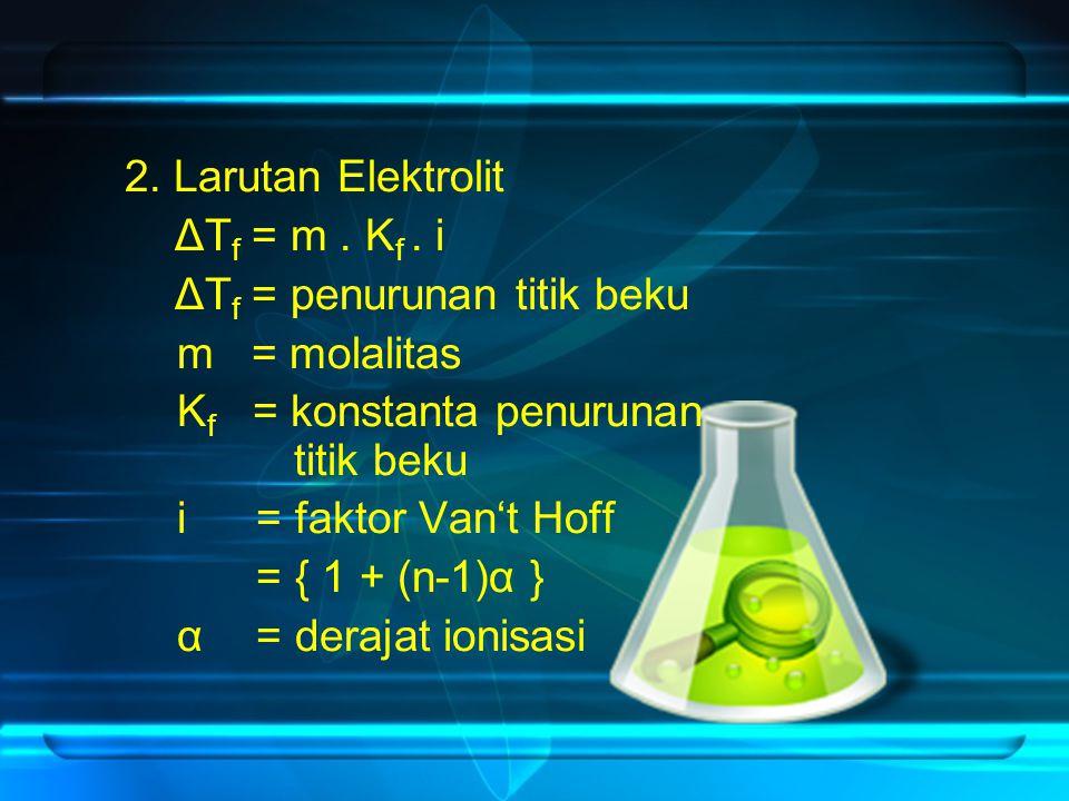 2. Larutan Elektrolit ΔTf = m . Kf . i. ΔTf = penurunan titik beku. m = molalitas. Kf = konstanta penurunan titik beku.