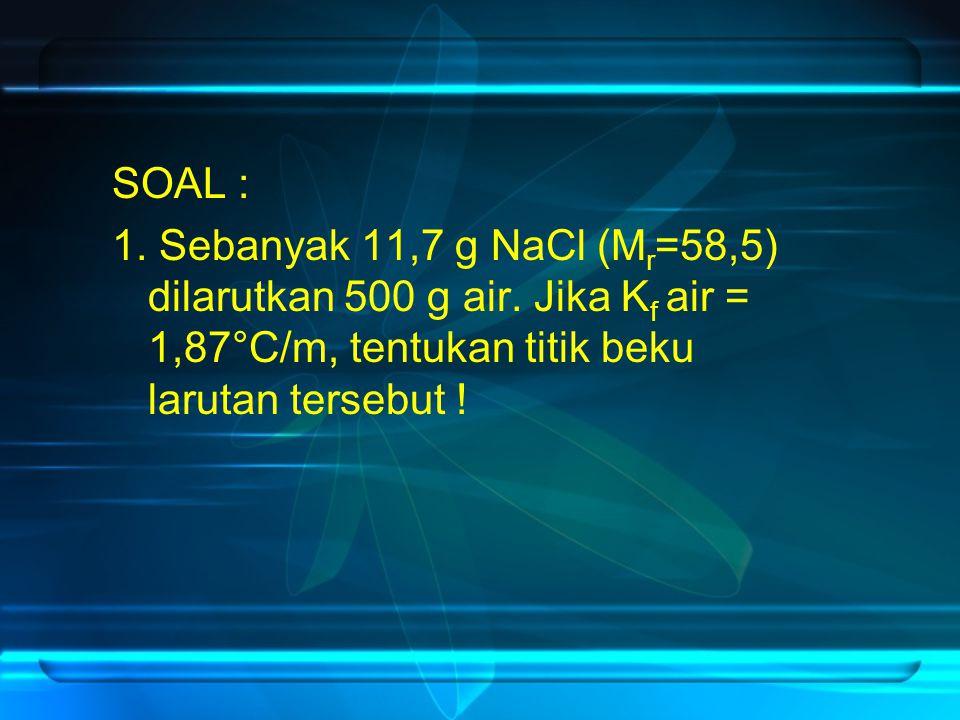 SOAL : 1. Sebanyak 11,7 g NaCl (Mr=58,5) dilarutkan 500 g air.