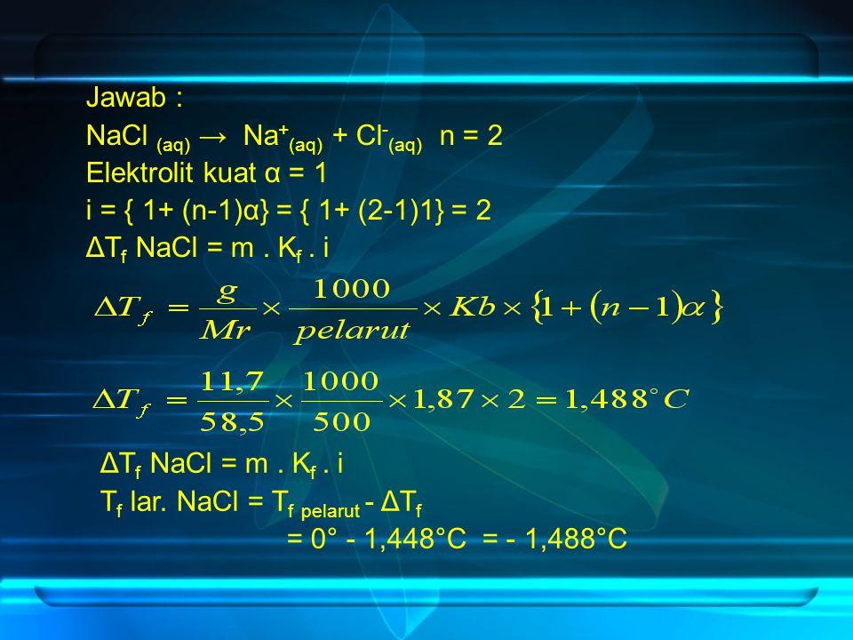 Jawab : NaCl (aq) → Na+(aq) + Cl-(aq) n = 2. Elektrolit kuat α = 1. i = { 1+ (n-1)α} = { 1+ (2-1)1} = 2.