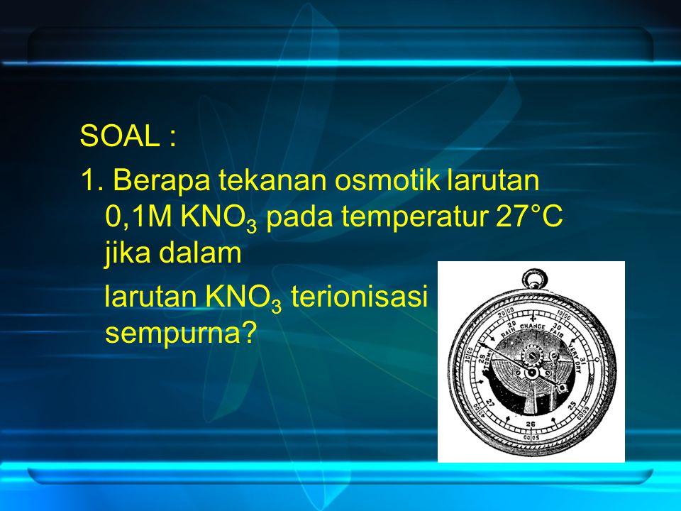 SOAL : 1. Berapa tekanan osmotik larutan 0,1M KNO3 pada temperatur 27°C jika dalam.