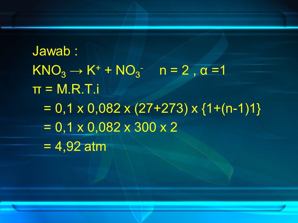Jawab : KNO3 → K+ + NO3- n = 2 , α =1. π = M.R.T.i. = 0,1 x 0,082 x (27+273) x {1+(n-1)1} = 0,1 x 0,082 x 300 x 2.