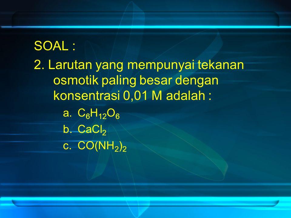 SOAL : 2. Larutan yang mempunyai tekanan osmotik paling besar dengan konsentrasi 0,01 M adalah : C6H12O6.