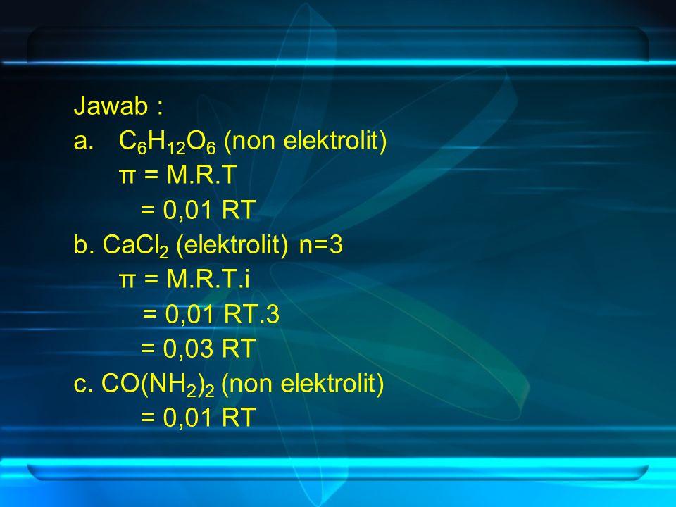 Jawab : C6H12O6 (non elektrolit) π = M.R.T. = 0,01 RT. b. CaCl2 (elektrolit) n=3. π = M.R.T.i. = 0,01 RT.3.