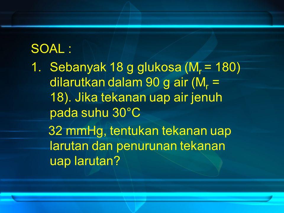 SOAL : Sebanyak 18 g glukosa (Mr = 180) dilarutkan dalam 90 g air (Mr = 18). Jika tekanan uap air jenuh pada suhu 30°C.
