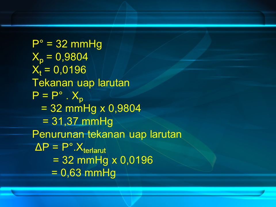 P° = 32 mmHg Xp = 0,9804. Xt = 0,0196. Tekanan uap larutan. P = P° . Xp. = 32 mmHg x 0,9804. = 31,37 mmHg.