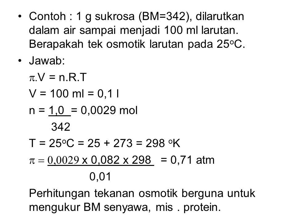 Contoh : 1 g sukrosa (BM=342), dilarutkan dalam air sampai menjadi 100 ml larutan. Berapakah tek osmotik larutan pada 25oC.