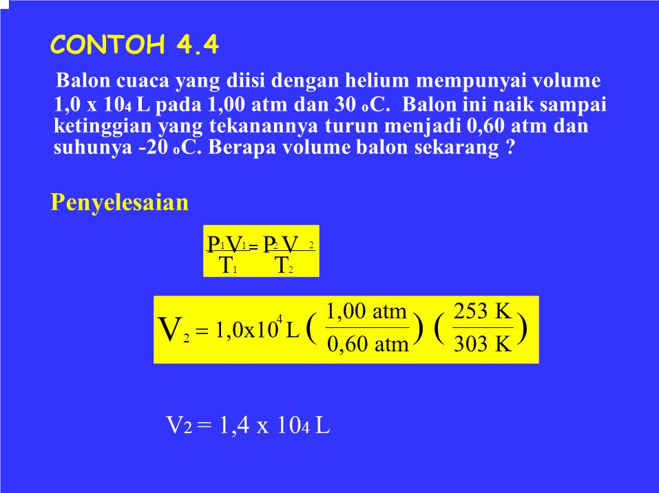 CONTOH 4.4 Balon cuaca yang diisi dengan helium mempunyai volume. 1,0 x 104 L pada 1,00 atm dan 30 oC. Balon ini naik sampai.