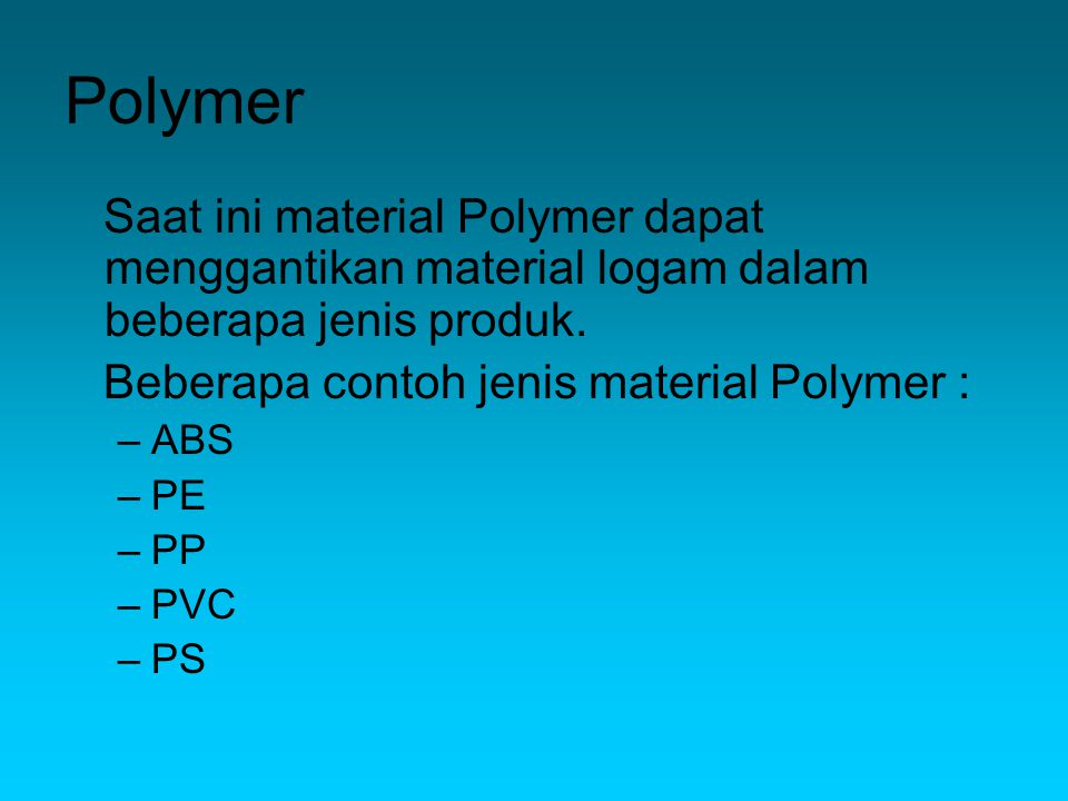 Polymer Saat ini material Polymer dapat menggantikan material logam dalam beberapa jenis produk. Beberapa contoh jenis material Polymer :