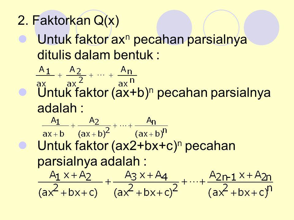 2. Faktorkan Q(x) Untuk faktor axn pecahan parsialnya ditulis dalam bentuk : Untuk faktor (ax+b)n pecahan parsialnya adalah :