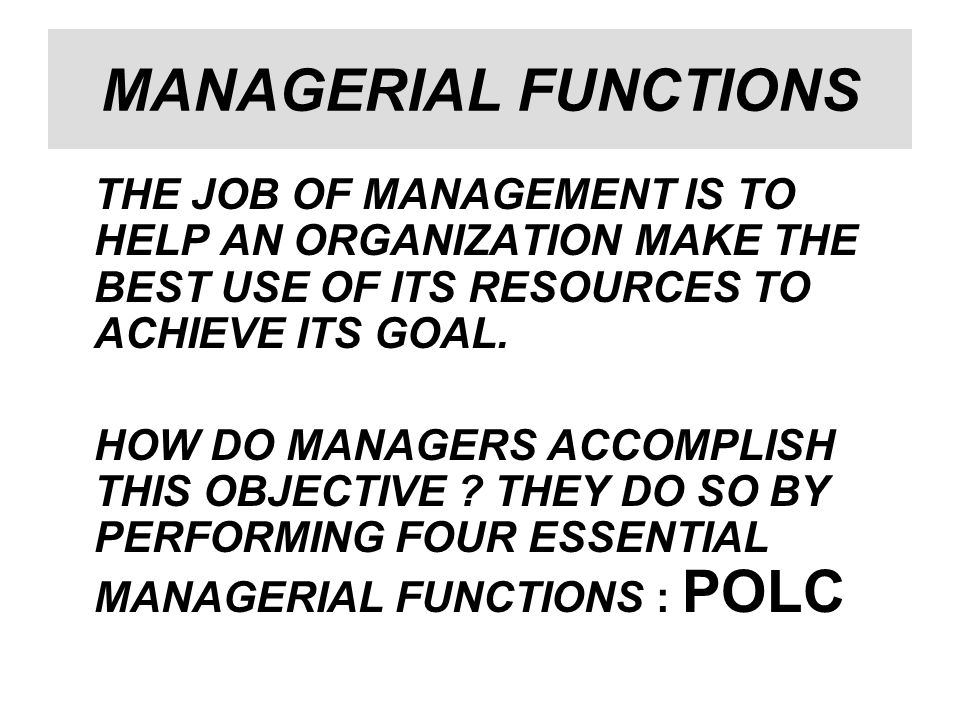 MANAGERIAL FUNCTIONS THE JOB OF MANAGEMENT IS TO HELP AN ORGANIZATION MAKE THE BEST USE OF ITS RESOURCES TO ACHIEVE ITS GOAL.