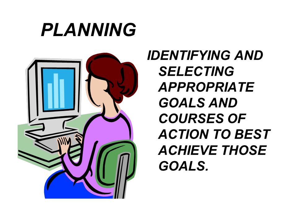 PLANNING IDENTIFYING AND SELECTING APPROPRIATE GOALS AND COURSES OF ACTION TO BEST ACHIEVE THOSE GOALS.