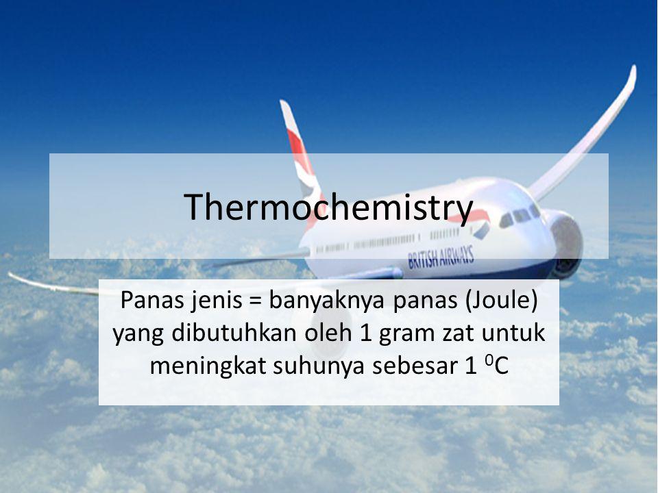 Thermochemistry Panas jenis = banyaknya panas (Joule) yang dibutuhkan oleh 1 gram zat untuk meningkat suhunya sebesar 1 0C.