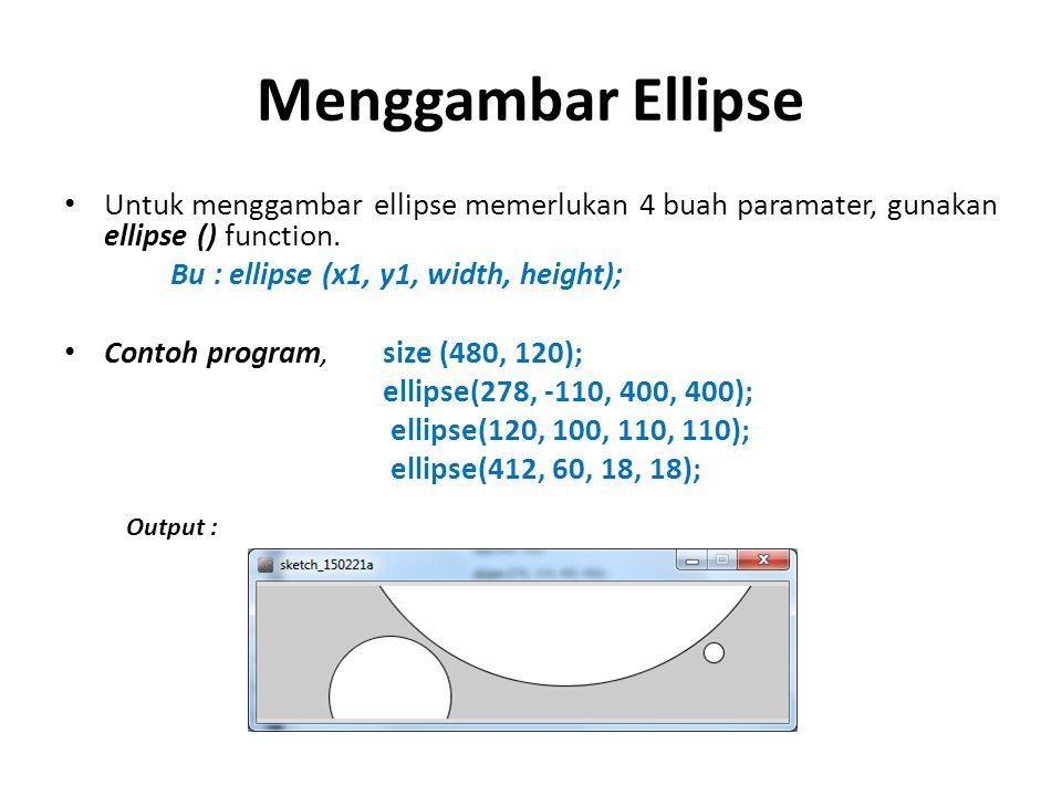 Menggambar Ellipse Untuk menggambar ellipse memerlukan 4 buah paramater, gunakan ellipse () function.