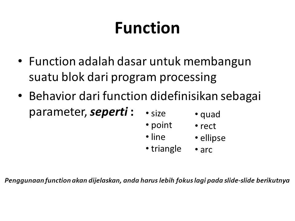 Function Function adalah dasar untuk membangun suatu blok dari program processing. Behavior dari function didefinisikan sebagai parameter, seperti :