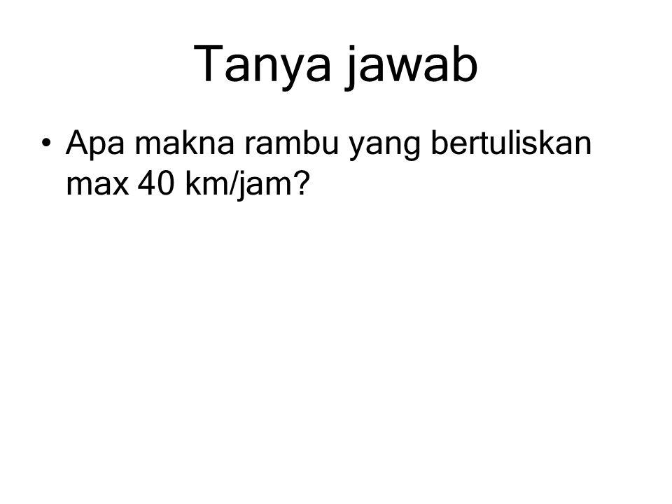 Tanya jawab Apa makna rambu yang bertuliskan max 40 km/jam