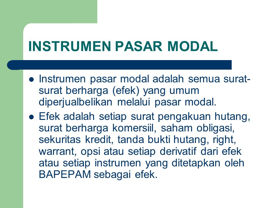 INSTRUMEN PASAR MODAL Instrumen pasar modal adalah semua surat-surat berharga (efek) yang umum diperjualbelikan melalui pasar modal.