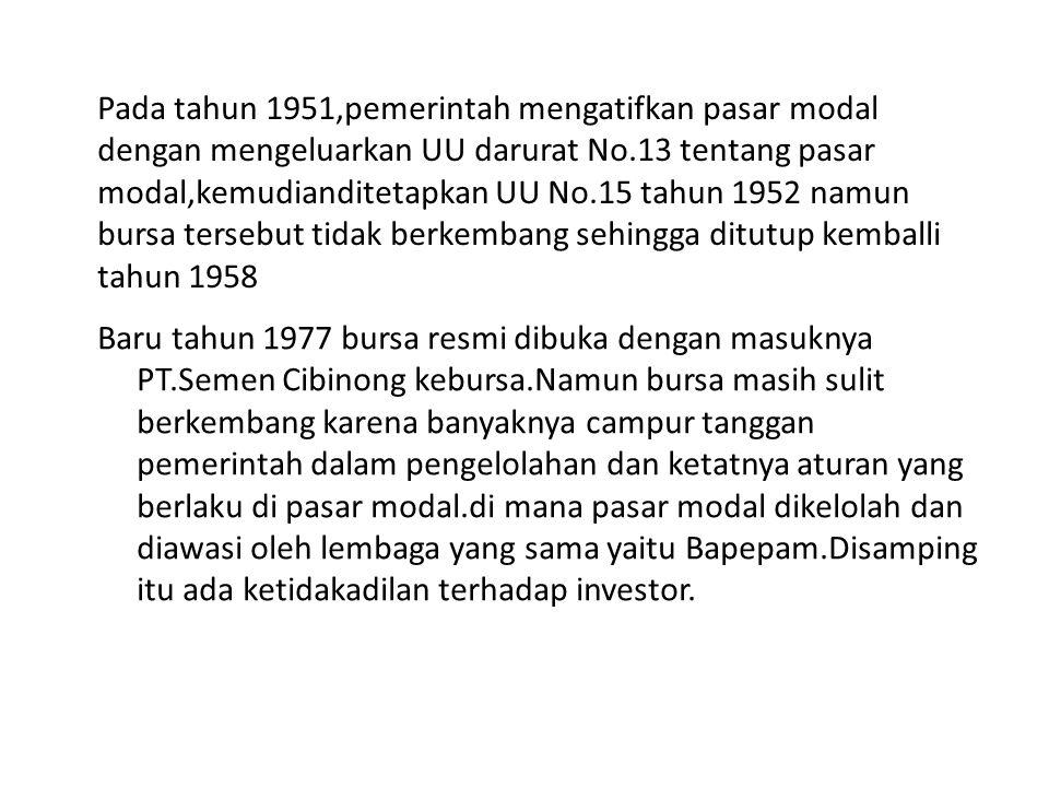 Pada tahun 1951,pemerintah mengatifkan pasar modal dengan mengeluarkan UU darurat No.13 tentang pasar modal,kemudianditetapkan UU No.15 tahun 1952 namun bursa tersebut tidak berkembang sehingga ditutup kemballi tahun 1958