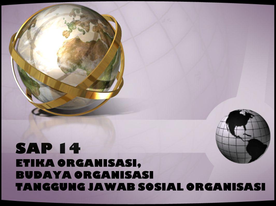 SAP 14 ETIKA ORGANISASI, BUDAYA ORGANISASI TANGGUNG JAWAB SOSIAL ORGANISASI