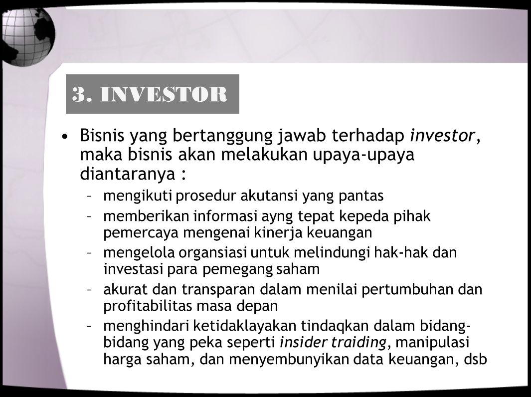 3. INVESTOR Bisnis yang bertanggung jawab terhadap investor, maka bisnis akan melakukan upaya-upaya diantaranya :