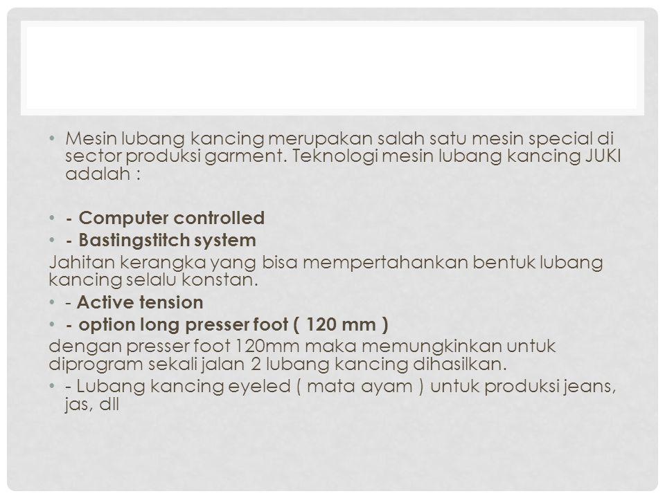 Mesin lubang kancing merupakan salah satu mesin special di sector produksi garment. Teknologi mesin lubang kancing JUKI adalah :