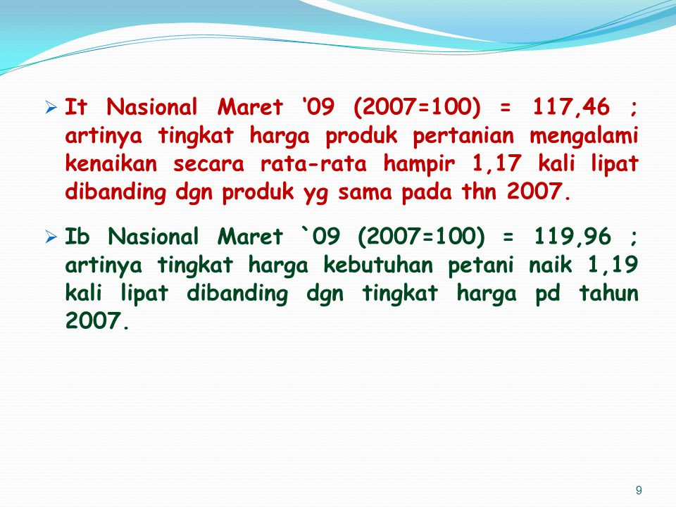 It Nasional Maret '09 (2007=100) = 117,46 ; artinya tingkat harga produk pertanian mengalami kenaikan secara rata-rata hampir 1,17 kali lipat dibanding dgn produk yg sama pada thn 2007.