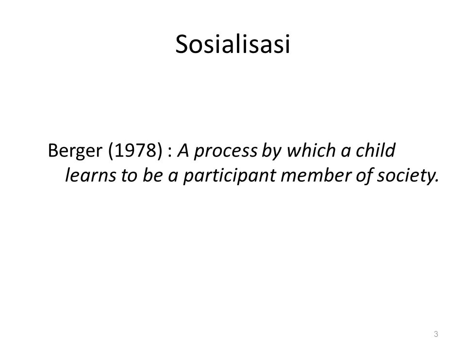 Sosialisasi Berger (1978) : A process by which a child learns to be a participant member of society.