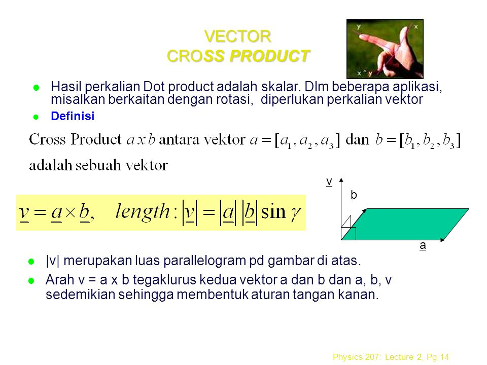 VECTOR CROSS PRODUCT Hasil perkalian Dot product adalah skalar. Dlm beberapa aplikasi, misalkan berkaitan dengan rotasi, diperlukan perkalian vektor.