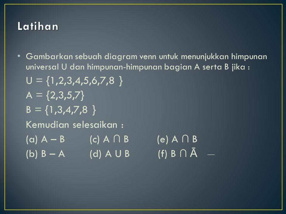 Latihan A = {2,3,5,7} B = {1,3,4,7,8 } Kemudian selesaikan :