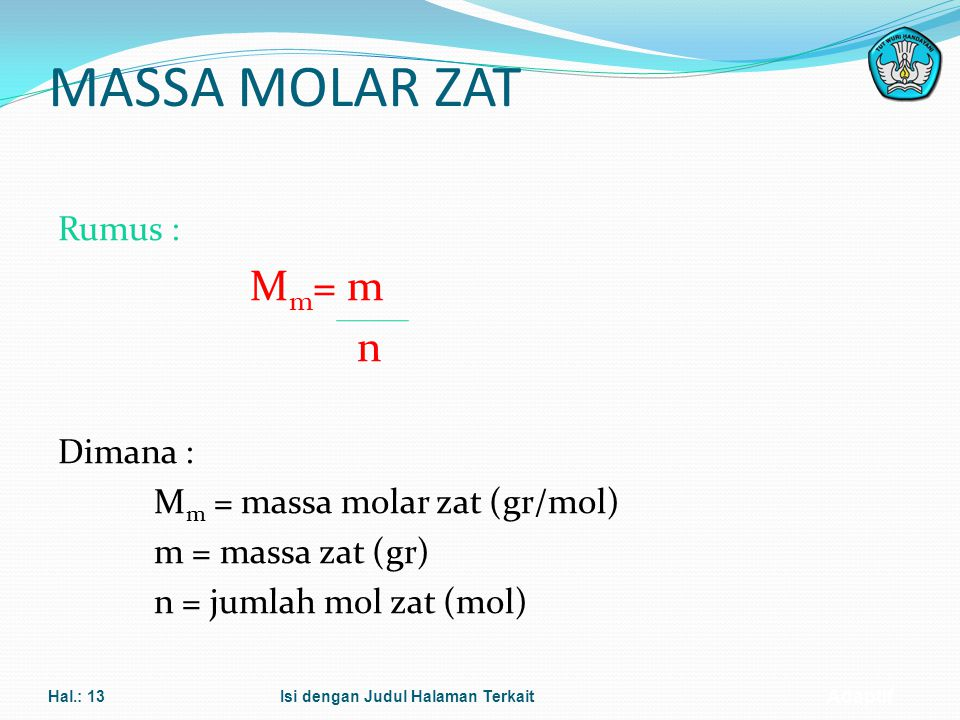 MASSA MOLAR ZAT Mm= m n Rumus : Dimana : Mm = massa molar zat (gr/mol)