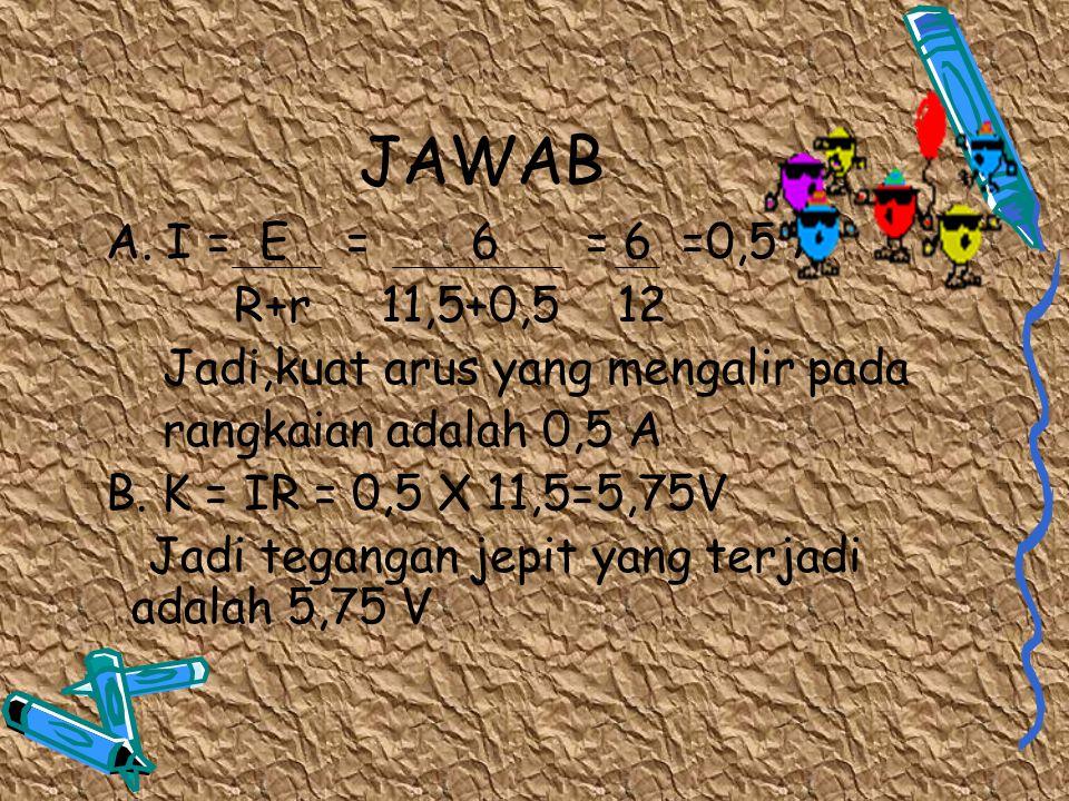 JAWAB A. I = E = 6 = 6 =0,5 A. R+r 11,5+0,5 12. Jadi,kuat arus yang mengalir pada.