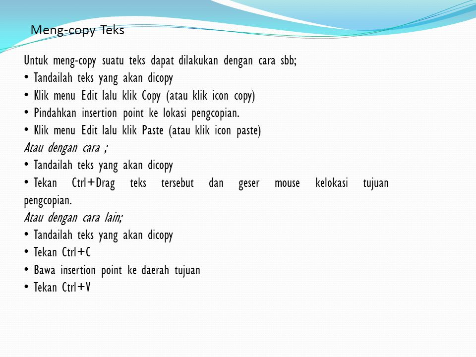 Meng-copy Teks Untuk meng-copy suatu teks dapat dilakukan dengan cara sbb; • Tandailah teks yang akan dicopy • Klik menu Edit lalu klik Copy (atau klik icon copy) • Pindahkan insertion point ke lokasi pengcopian.