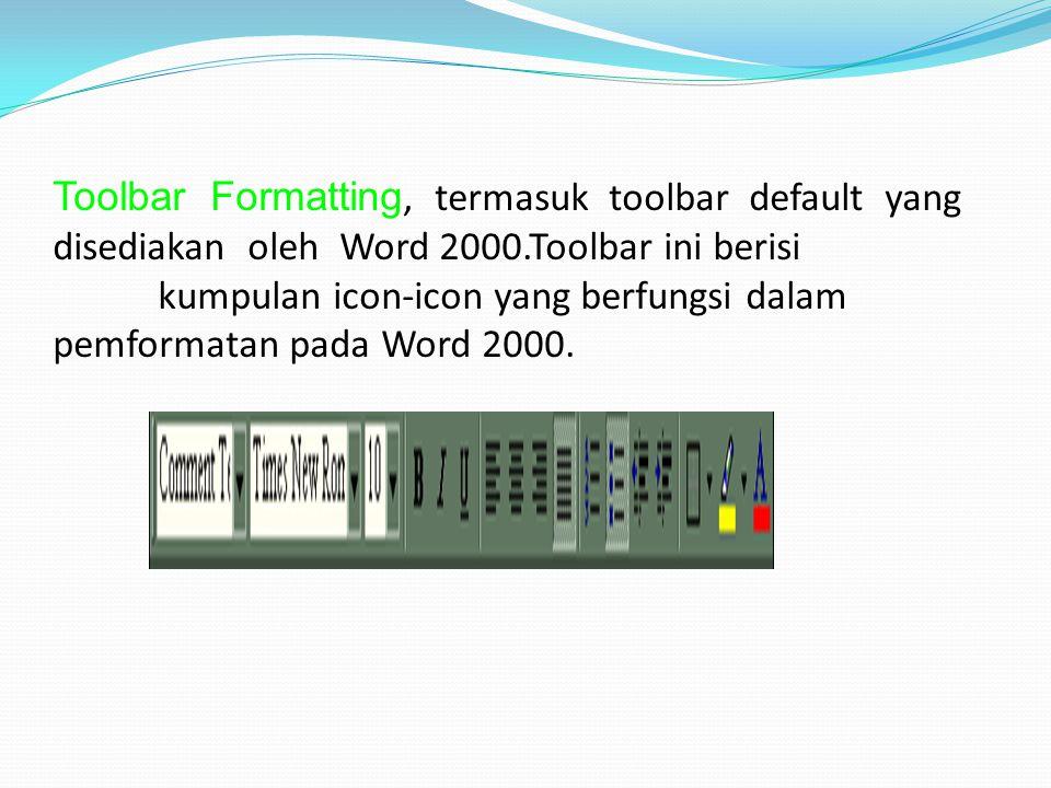 Toolbar Formatting, termasuk toolbar default yang disediakan oleh Word 2000.Toolbar ini berisi kumpulan icon-icon yang berfungsi dalam pemformatan pada Word 2000.