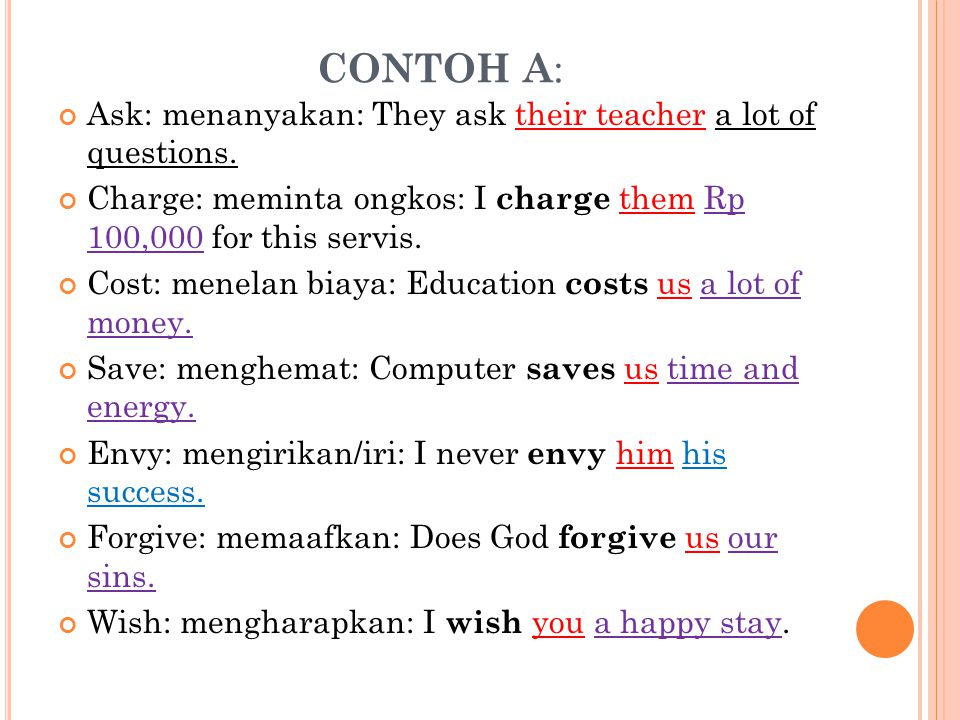 CONTOH A: Ask: menanyakan: They ask their teacher a lot of questions.