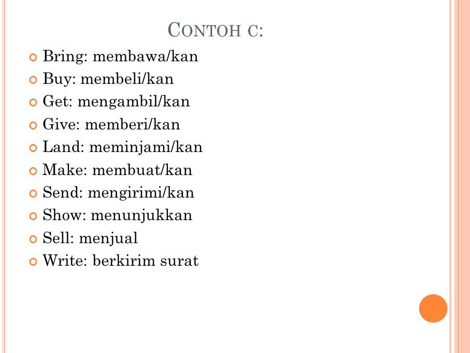 Contoh c: Bring: membawa/kan Buy: membeli/kan Get: mengambil/kan