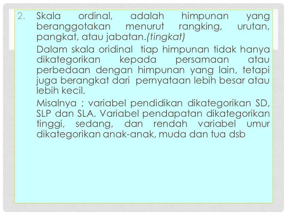 Skala ordinal, adalah himpunan yang beranggotakan menurut rangking, urutan, pangkat, atau jabatan.(tingkat)