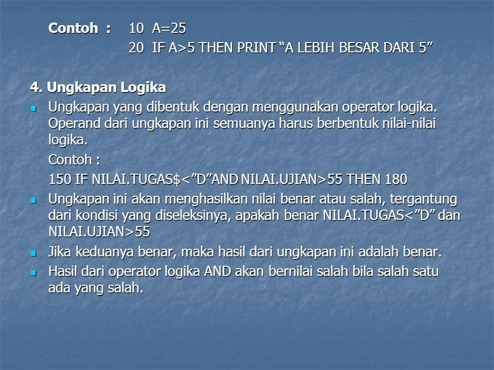 Contoh : 10 A=25 20 IF A>5 THEN PRINT A LEBIH BESAR DARI 5 4. Ungkapan Logika.